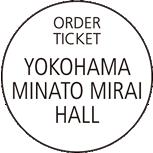 ORDER TICKET YOKOHAMA MINATO MIRAI HALL